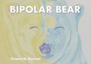 ,Victoria Remmel Bipolar Bear: A Resource to Talk About Mental Health