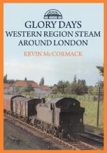 Kevin McCormack Glory Days: Western Region Steam Around London