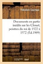 Courtaux, Theodore Documents En Partie Inedits Sur Les Clouet, Peintres Du Roi de 1522 a 1572