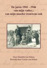 Corine van Delsen Hendrik van Delsen, De jaren 1941-1946 van mijn vader… van mijn moeder trouwens ook