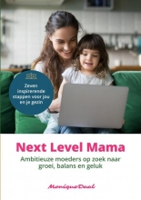 Monique Daal , Next Level Mama. Ambitieuze moeders op zoek naar balans, groei en geluk.