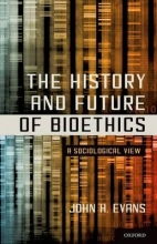 John H. (University of California, San Diego) Evans The History and Future of Bioethics