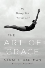 Kaufman, Sarah L. The Art of Grace - On Moving Well Through Life