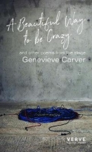 Genevieve Carver A Beautiful Way to be Crazy and Selected Poems