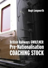 Hugh Longworth British Railways GWR/LNER Pre-Nationalisation Coaching Stock