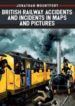 Jonathan Mountfort British Railway Accidents and Incidents in Maps and Pictures