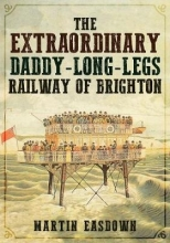 Martin Easdown The Extraordinary Daddy-Long-Legs Railway of Brighton