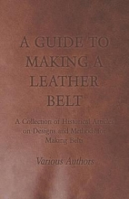 Various A Guide to Making a Leather Belt - A Collection of Historical Articles on Designs and Methods for Making Belts
