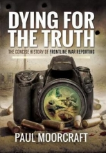 Paul Moorcraft Dying for the Truth: The Concise History of Frontline War Reporting