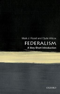 Mark J. (Dean, Dean, Schar School of Policy and Government) Rozell,   Clyde (Professor of government, Professor of government, Georgetown University) Wilcox,Federalism: A Very Short Introduction