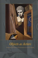 Mueller, Melissa Objects as Actors - Props and the Poetics of Performance in Greek Tragedy