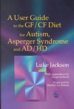 Luke Jackson A User Guide to the GF/CF Diet for Autism, Asperger Syndrome and AD/HD