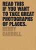 Carroll, Henry,Read This If You Want to Take Great Photographs of Places