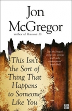 McGregor, Jon This Isn`t the Sort of Thing That Happens to Someone Like Yo