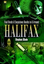 Stephen Wade Foul Deeds and Suspicious Deaths in and Around Halifax