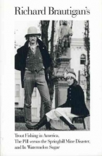 Brautigan, Richard Richard Brautigan`s Trout Fishing in America, the Pill Versus the Springhill Mind Disaster, and in Watermelon Sugar