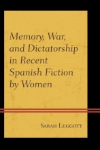 Leggott, Sarah Memory, War, and Dictatorship in Recent Spanish Fiction by Women