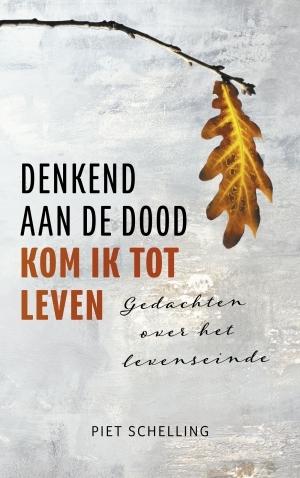 Piet Schelling,Denkend aan de dood kom ik tot leven