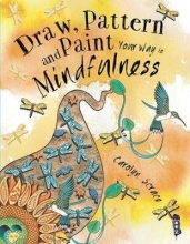 Scrace, Carolyn Draw, Pattern and Paint Your Way to Mindfulness