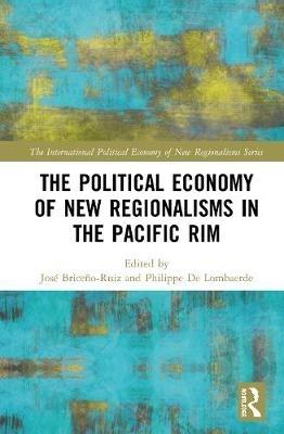Jose Briceno-Ruiz,   Philippe (Neoma Business School, France) De Lombaerde,The Political Economy of New Regionalisms in the Pacific Rim