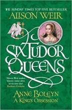 Weir, Alison Six Tudor Queens: Anne Boleyn, A King`s Obsession