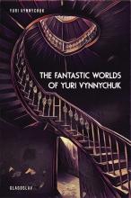 Yuri  Vynnychuk The Fantastic Worlds of Yuri Vynnychuk