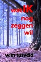 Wim  Tusveld Wat ik nog zeggen wil