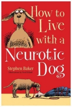 Baker, Stephen How to Live with a Neurotic Dog