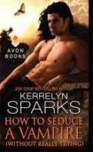 Sparks, Kerrelyn How to Seduce a Vampire (Without Really Trying)