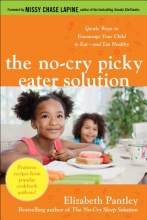 Elizabeth Pantley The No-Cry Picky Eater Solution: Gentle Ways to Encourage Your Child to Eat-and Eat Healthy