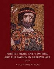 Hourihane, Colum Pontius Pilate, Anti-Semitism, and the Passion in Medieval Art