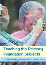 Maggie Webster,   Sara Misra Teaching the Primary Foundation Subjects
