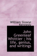Kennedy, William Sloane John Greenleaf Whittier ; his life, genius, and writings