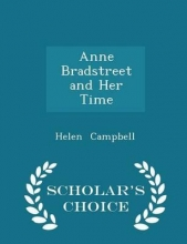 Campbell, Helen Anne Bradstreet and Her Time - Scholar`s Choice Edition