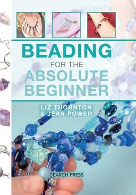 Jean Power,   Liz Thornton,Beading for the Absolute Beginner