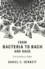 <b>Dennett, Daniel C.</b>,From Bacteria to Bach and Back