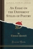 Parnell, Thomas, An Essay on the Different Stiles of Poetry (Classic Reprint)