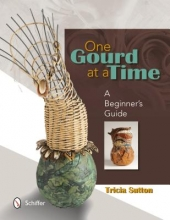 Tricia Sutton One Gourd at a Time: A Beginners Guide