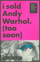 Polsky, Richard I Sold Andy Warhol (Too Soon)