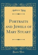 Lang, Andrew Portraits and Jewels of Mary Stuart (Classic Reprint)