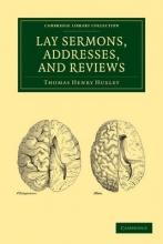 Thomas Henry Huxley Lay Sermons, Addresses and Reviews