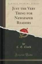Clark, C. E. Just the Very Thing for Newspaper Readers (Classic Reprint)