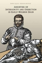 Fernandez, Enrique Anxieties of Interiority and Dissection in Early Modern Spain