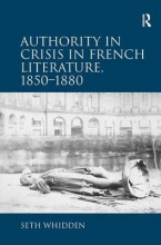 Whidden, Seth Authority in Crisis in French Literature, 1850-1880