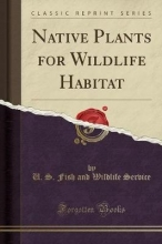 Service, U. S. Fish And Wildlife Native Plants for Wildlife Habitat (Classic Reprint)