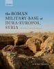 Simon James, The Roman Military Base at Dura-Europos, Syria