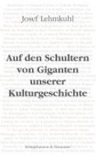 Lehmkuhl, Josef Auf den Schultern von Giganten unserer Kulturgeschichte