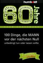 Großmann, Adam 60 Jahre: 100 Dinge, die MANN vor der nächsten Null unbedingt tun oder lassen sollte