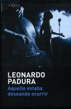 Leonardo  Padura PADURA*AQUELLO ESTABA DESEANDO OCURRIR