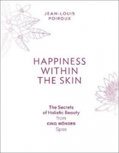 Jean-Louis Poiroux Happiness Within the Skin: The Secrets of Holistic Beauty by the Founder of Cinq Mondes Spas